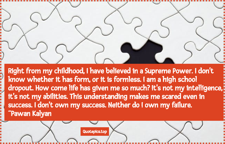 Right from my childhood, I have believed in a Supreme Power. I don't know whether it has form, or it is formless. I am a high school dropout. How come life has given me so much? It's not my intelligence, it's not my abilities This understanding makes me scared even in success. I don't own my success. Neither do I own my failure. ~Pawan Kalyan