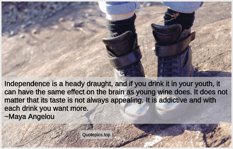 Independence is a heady draught, and if you drink it in your youth, it can have the same effect on the brain as young wine does. It does not matter that its taste is not always appealing. It is addictive and with each drink you want more. ~Maya Angelou