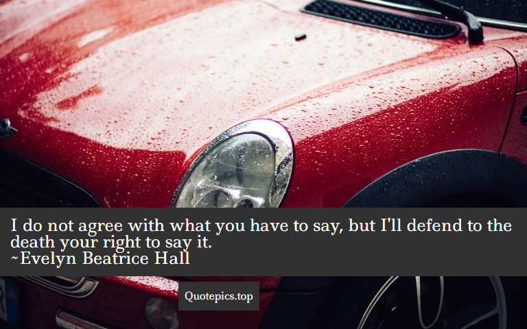 I do not agree with what you have to say, but I'll defend to the death your right to say it. ~Evelyn Beatrice Hall