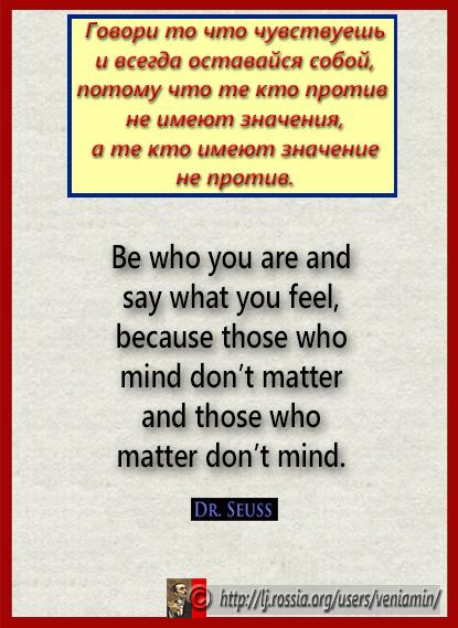 Говори то что чувствуешь и всегда оставайся собой, потому что....