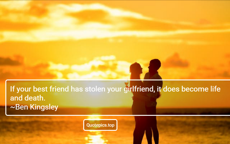 If your best friend has stolen your girlfriend, it does become life and death. ~Ben Kingsley