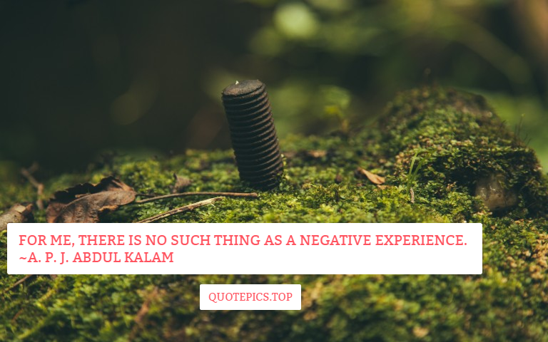 For me, there is no such thing as a negative experience. ~A. P. J. Abdul Kalam