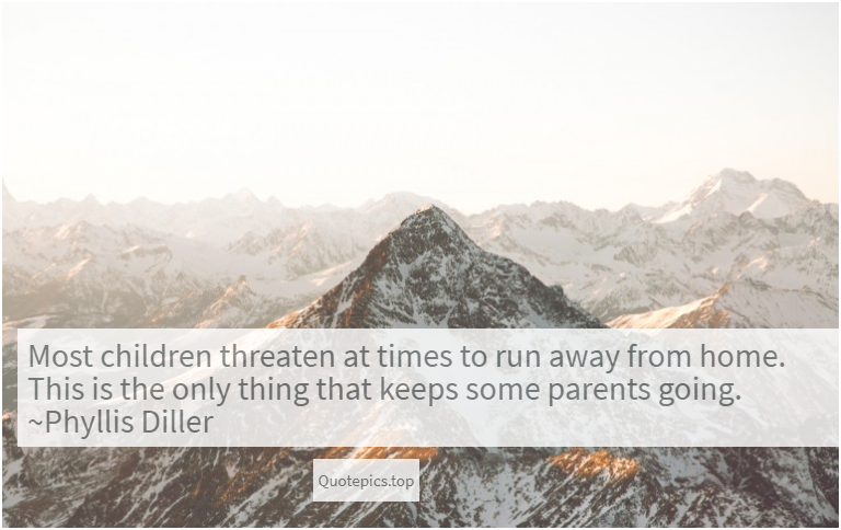 Most children threaten at times to run away from home. This is the only thing that keeps some parents going. ~Phyllis Diller