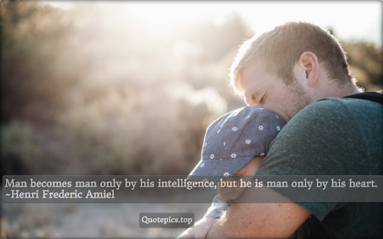 Man becomes man only by his intelligence, but he is man only by his heart. ~Henri Frederic Amiel