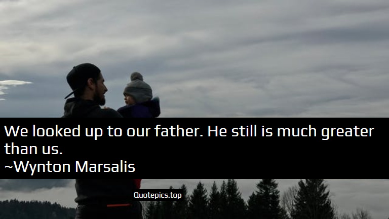We looked up to our father. He still is much greater than us. ~Wynton Marsalis