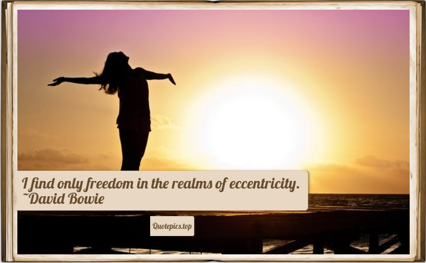I find only freedom in the realms of eccentricity. ~David Bowie