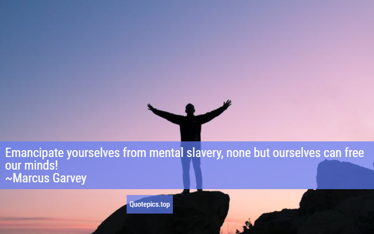 Emancipate yourselves from mental slavery, none but ourselves can free our minds! ~Marcus Garvey