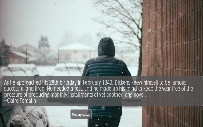 As he approached his 28th birthday in February 1840, Dickens knew himself to be famous, successful and tired. He needed a rest, and he made up his mind to keep the year free of the pressure of producing monthly installments of yet another long novel. ~Claire Tomalin