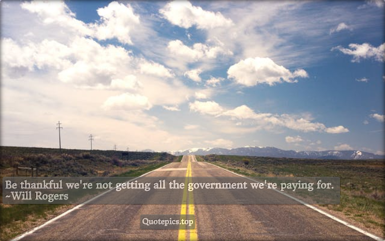 Be thankful we're not getting all the government we're paying for. ~Will Rogers