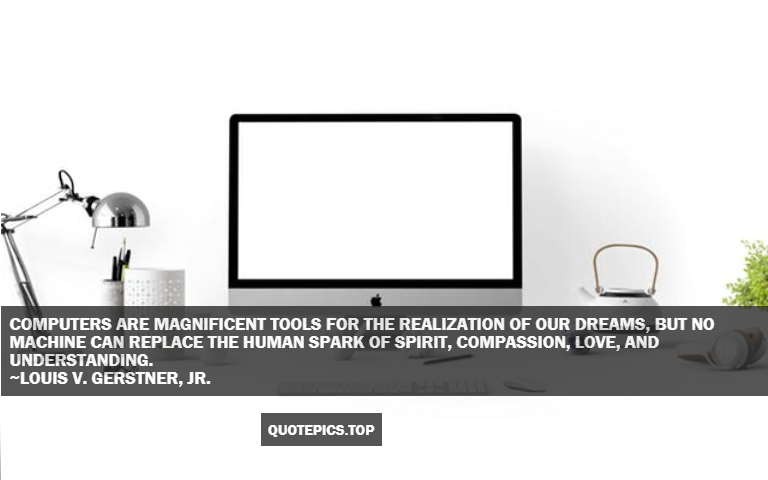 Computers are magnificent tools for the realization of our dreams, but no machine can replace the human spark of spirit, compassion, love, and understanding. ~Louis V. Gerstner, Jr.