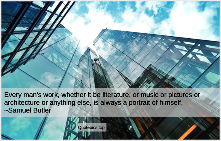 Every man's work, whether it be literature, or music or pictures or architecture or anything else, is always a portrait of himself. ~Samuel Butler