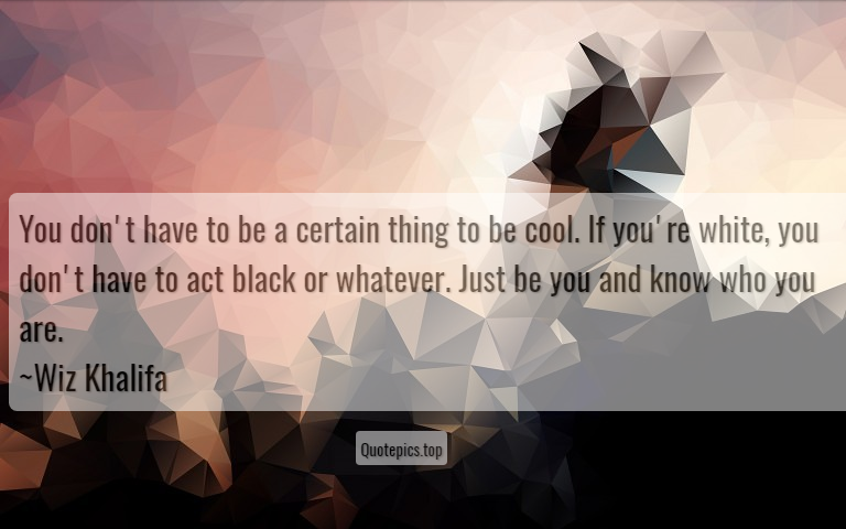 You don't have to be a certain thing to be cool. If you're white, you don't have to act black or whatever. Just be you and know who you are. ~Wiz Khalifa