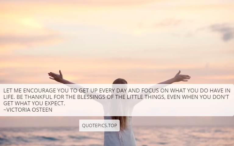 Let me encourage you to get up every day and focus on what you do have in life. Be thankful for the blessings of the little things, even when you don't get what you expect. ~Victoria Osteen