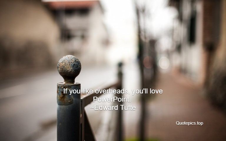If you like overheads, you'll love PowerPoint. ~Edward Tufte