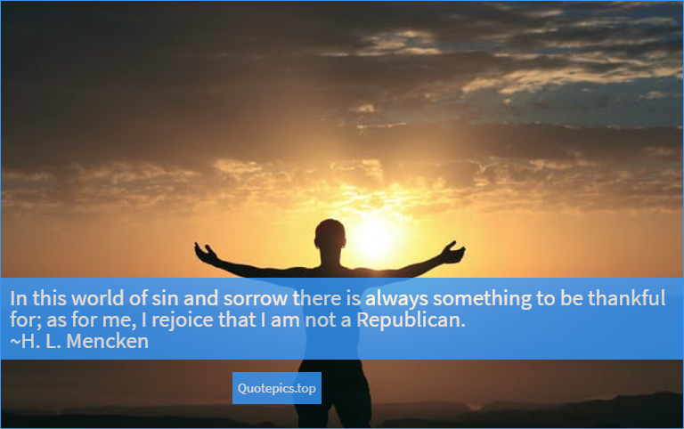 In this world of sin and sorrow there is always something to be thankful for; as for me, I rejoice that I am not a Republican. ~H. L. Mencken