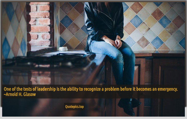 One of the tests of leadership is the ability to recognize a problem before it becomes an emergency. ~Arnold H. Glasow
