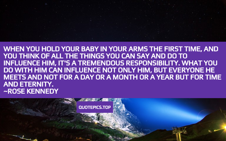 When you hold your baby in your arms the first time, and you think of all the things you can say and do to influence him, it's a tremendous responsibility. What you do with him can influence not only him, but everyone he meets and not for a day or a month or a year but for time and eternity. ~Rose Kennedy