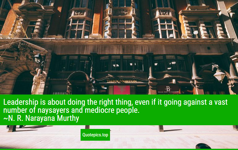 Leadership is about doing the right thing, even if it going against a vast number of naysayers and mediocre people. ~N. R. Narayana Murthy