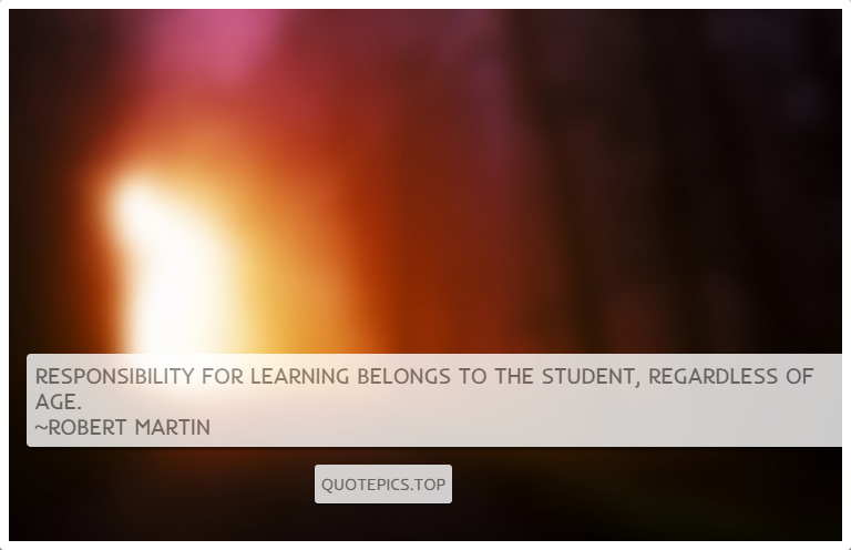 Responsibility for learning belongs to the student, regardless of age. ~Robert Martin