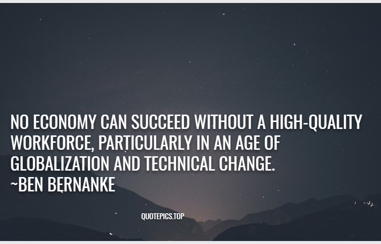 No economy can succeed without a high-quality workforce, particularly in an age of globalization and technical change. ~Ben Bernanke