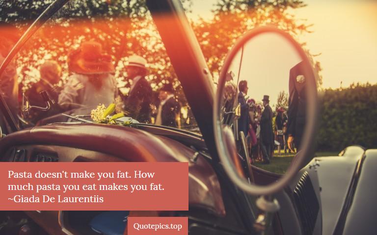 Pasta doesn't make you fat. How much pasta you eat makes you fat. ~Giada De Laurentiis
