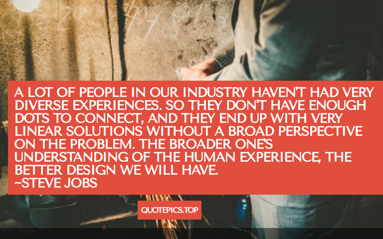 A lot of people in our industry haven't had very diverse experiences. So they don't have enough dots to connect, and they end up with very linear solutions without a broad perspective on the problem. The broader one's understanding of the human experience, the better design we will have. ~Steve Jobs