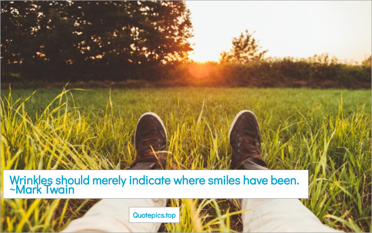 Wrinkles should merely indicate where smiles have been. ~Mark Twain