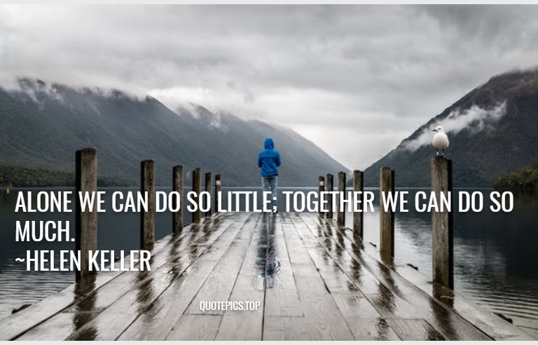 Alone we can do so little; together we can do so much. ~Helen Keller