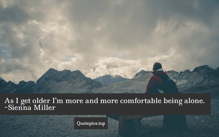 As I get older I'm more and more comfortable being alone. ~Sienna Miller