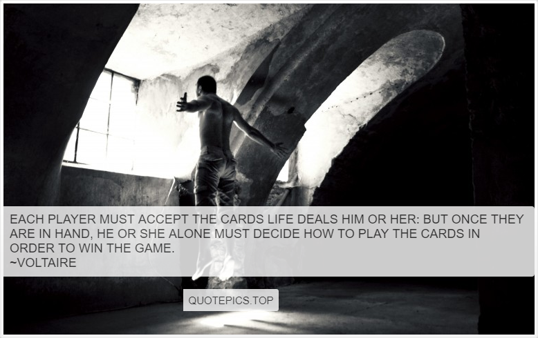 Each player must accept the cards life deals him or her: but once they are in hand, he or she alone must decide how to play the cards in order to win the game. ~Voltaire