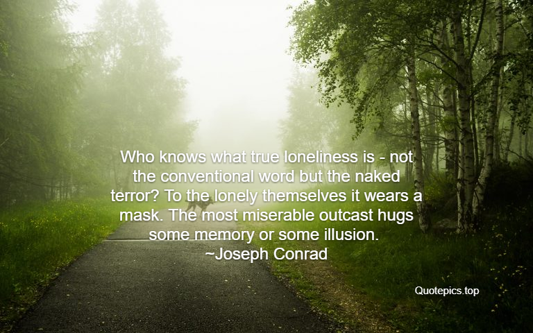 Who knows what true loneliness is - not the conventional word but the naked terror? To the lonely themselves it wears a mask. The most miserable outcast hugs some memory or some illusion. ~Joseph Conrad