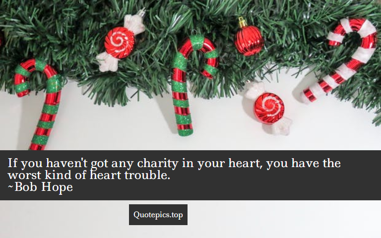 If you haven't got any charity in your heart, you have the worst kind of heart trouble. ~Bob Hope