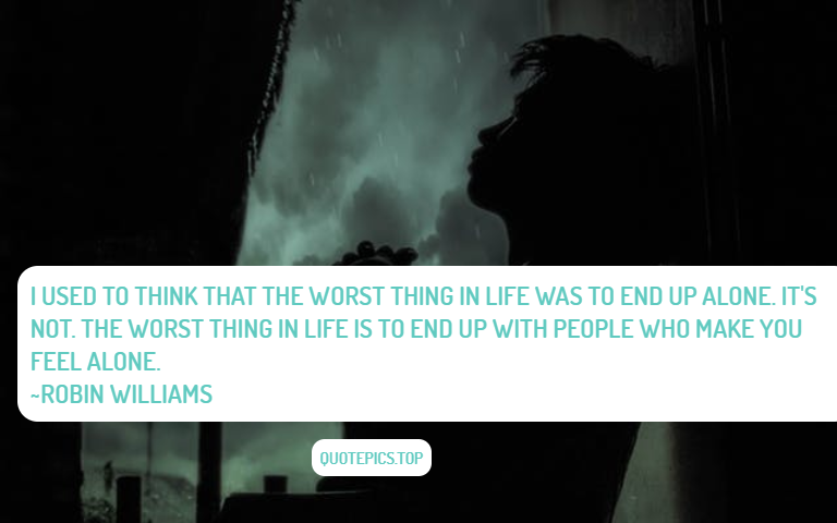 I used to think that the worst thing in life was to end up alone. It's not. The worst thing in life is to end up with people who make you feel alone. ~Robin Williams