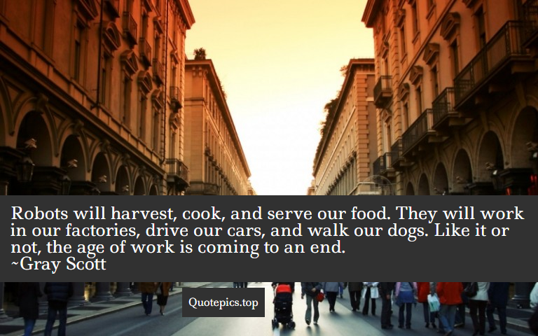 Robots will harvest, cook, and serve our food. They will work in our factories, drive our cars, and walk our dogs. Like it or not, the age of work is coming to an end. ~Gray Scott