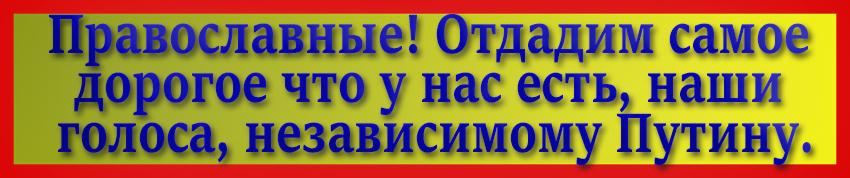 Православные! Отдадим самое дорогое что у нас есть, наши голоса, независимому Путину.