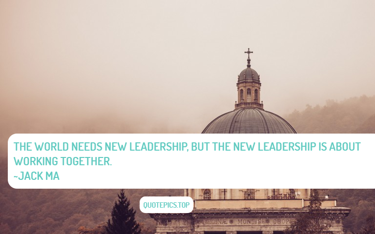 The world needs new leadership, but the new leadership is about working together. ~Jack Ma