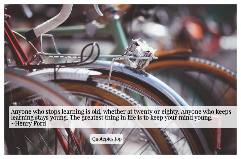 Anyone who stops learning is old, whether at twenty or eighty. Anyone who keeps learning stays young. The greatest thing in life is to keep your mind young. ~Henry Ford
