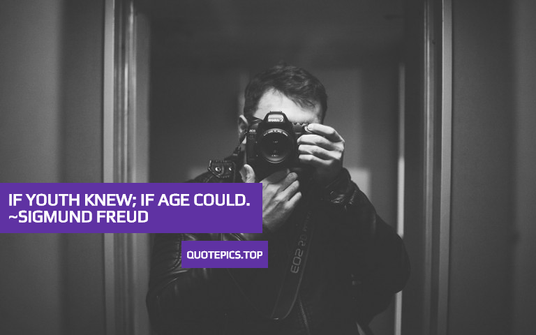 If youth knew; if age could. ~Sigmund Freud