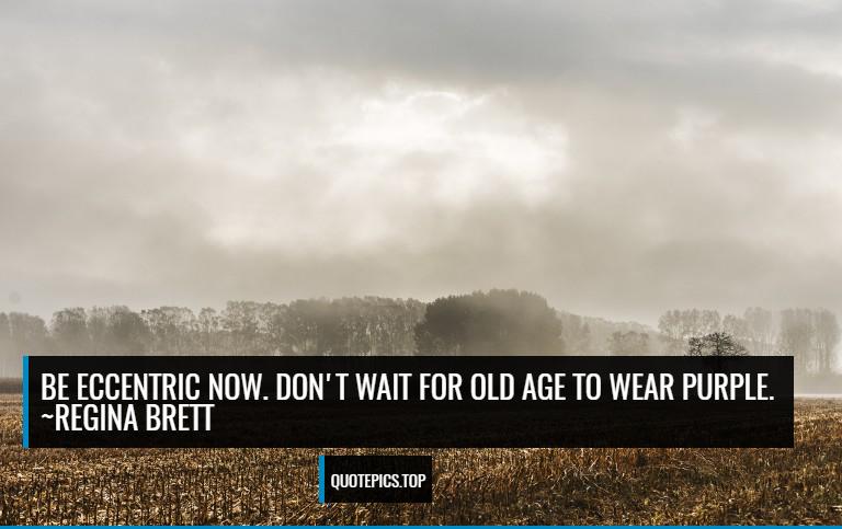 Be eccentric now. Don't wait for old age to wear purple. ~Regina Brett