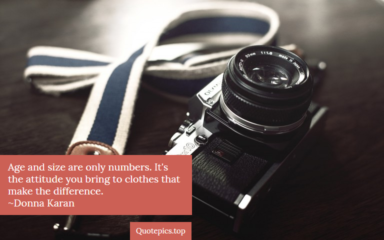 Age and size are only numbers. It's the attitude you bring to clothes that make the difference. ~Donna Karan