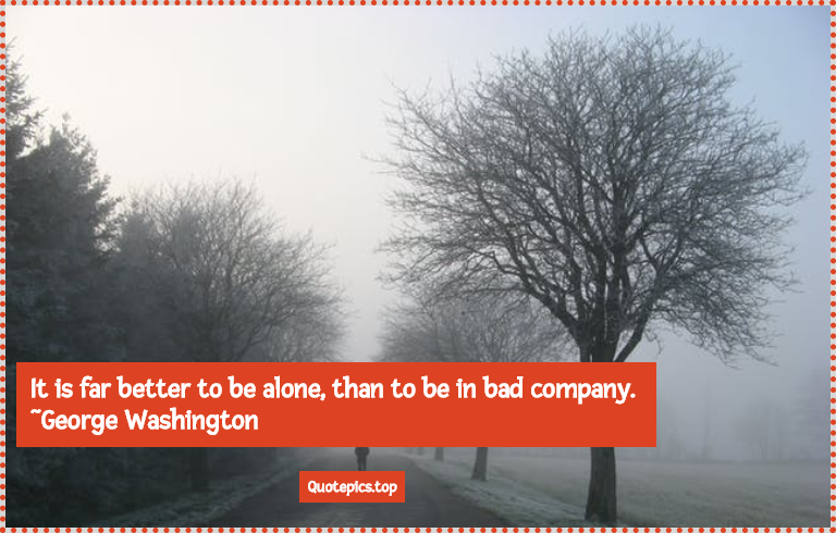 It is far better to be alone, than to be in bad company. ~George Washington
