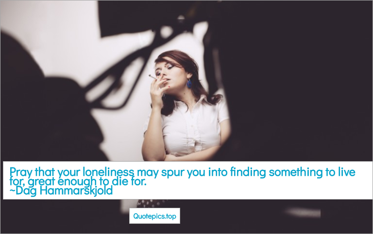 Pray that your loneliness may spur you into finding something to live for, great enough to die for. ~Dag Hammarskjold