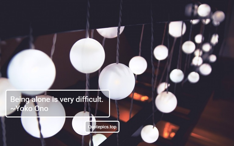 Being alone is very difficult. ~Yoko Ono