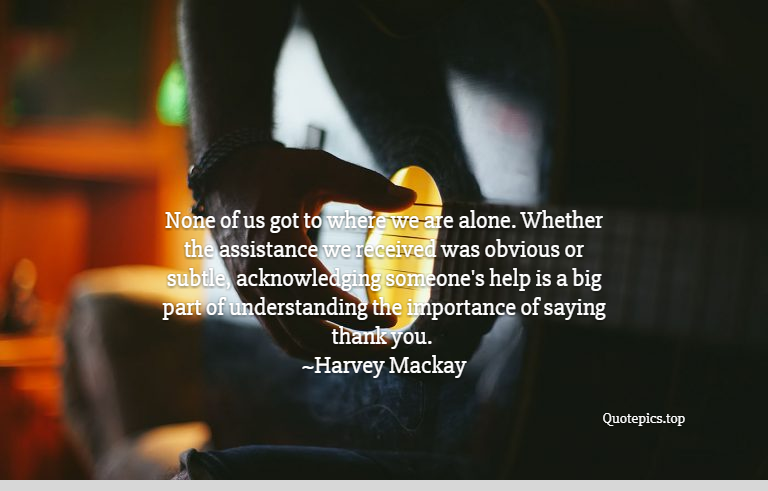 None of us got to where we are alone. Whether the assistance we received was obvious or subtle, acknowledging someone's help is a big part of understanding the importance of saying thank you. ~Harvey Mackay