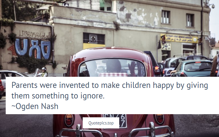 Parents were invented to make children happy by giving them something to ignore. ~Ogden Nash
