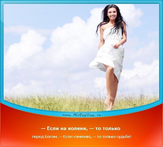 позитивчик дня - — Если на колени, — то только перед Богом. — Если изменяю, — то только судьбе!