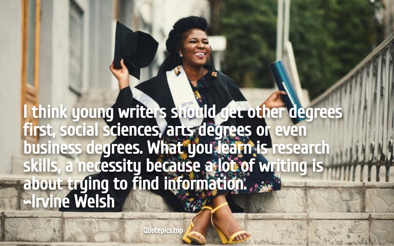 I think young writers should get other degrees first, social sciences, arts degrees or even business degrees. What you learn is research skills, a necessity because a lot of writing is about trying to find information. ~Irvine Welsh