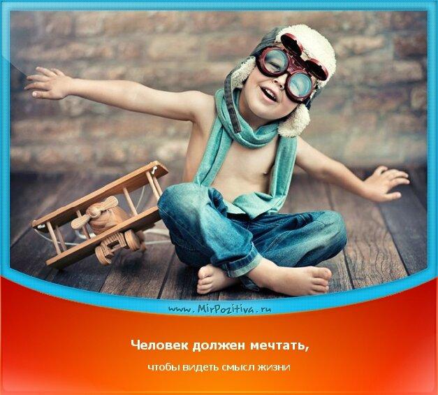 позитивчик дня: Человек должен мечтать, чтобы видеть смысл жизни