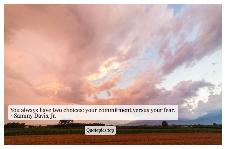 You always have two choices: your commitment versus your fear. ~Sammy Davis, Jr.