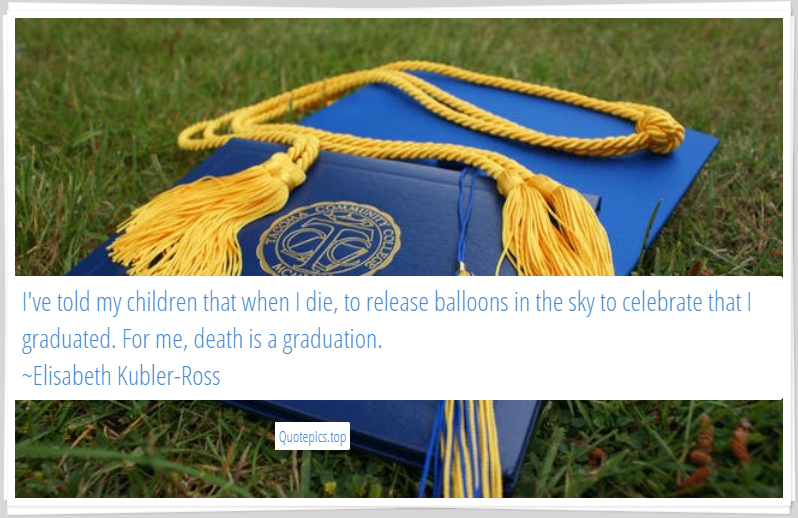 I've told my children that when I die, to release balloons in the sky to celebrate that I graduated. For me, death is a graduation. ~Elisabeth Kubler-Ross